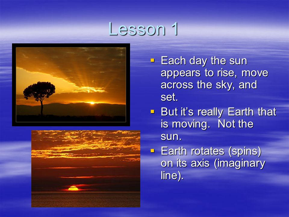 Lesson 1 Each day the sun appears to rise, move across the sky, and set. But it's really Earth that is moving. Not the sun.