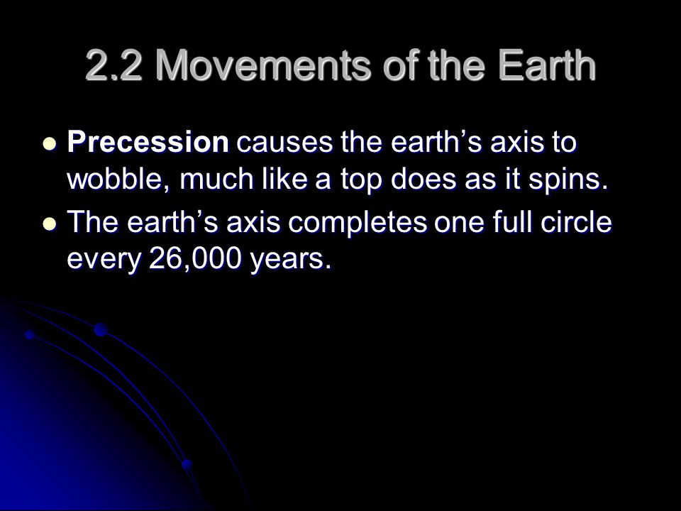 2.2 Movements of the Earth Precession causes the earth's axis to wobble, much like a top does as it spins.
