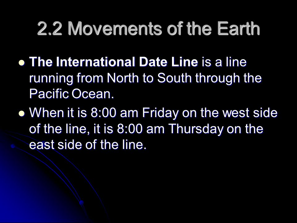 2.2 Movements of the Earth The International Date Line is a line running from North to South through the Pacific Ocean.