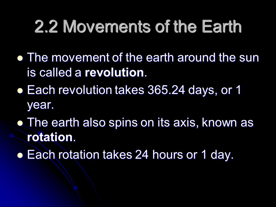 2.2 Movements of the Earth The movement of the earth around the sun is called a revolution. Each revolution takes 365.24 days, or 1 year.