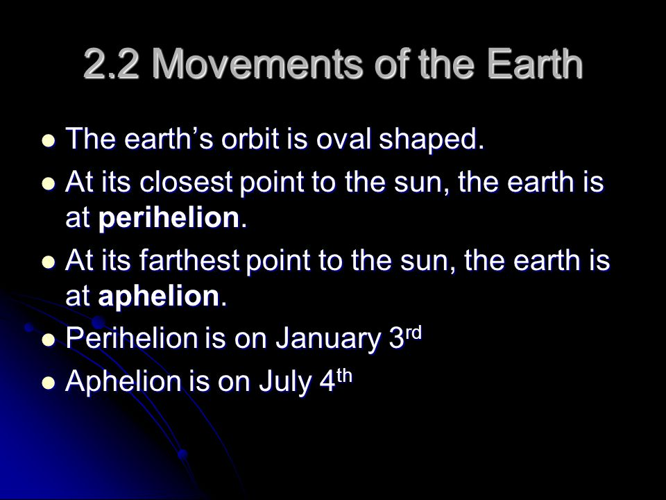 2.2 Movements of the Earth The earth's orbit is oval shaped.