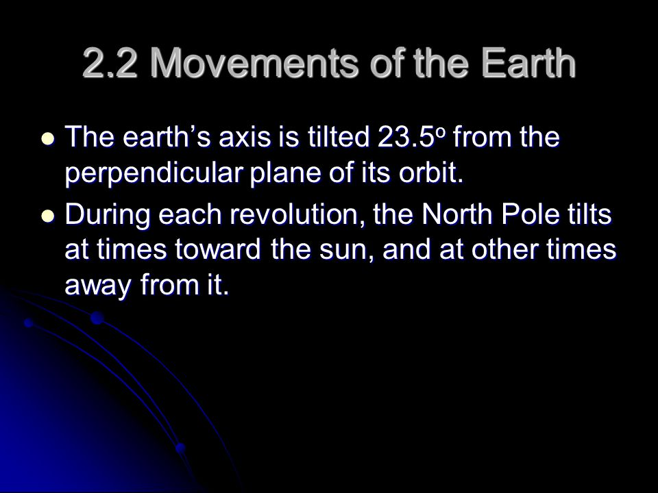 2.2 Movements of the Earth The earth's axis is tilted 23.5o from the perpendicular plane of its orbit.