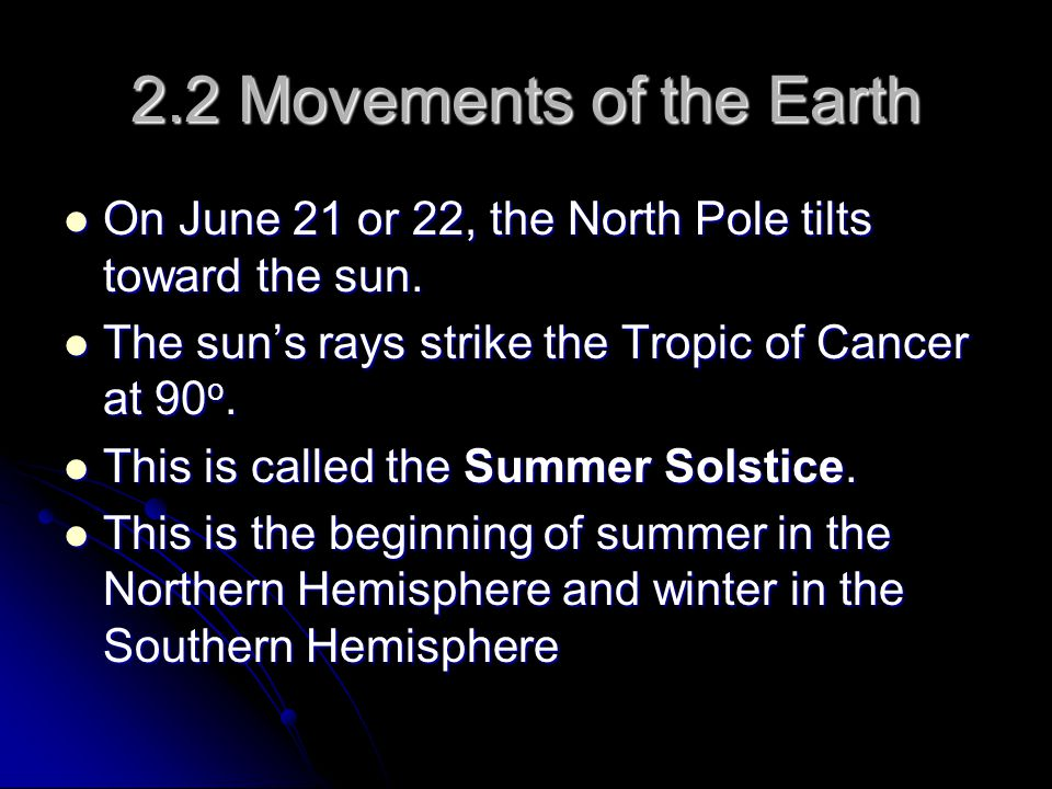 2.2 Movements of the Earth On June 21 or 22, the North Pole tilts toward the sun. The sun's rays strike the Tropic of Cancer at 90o.