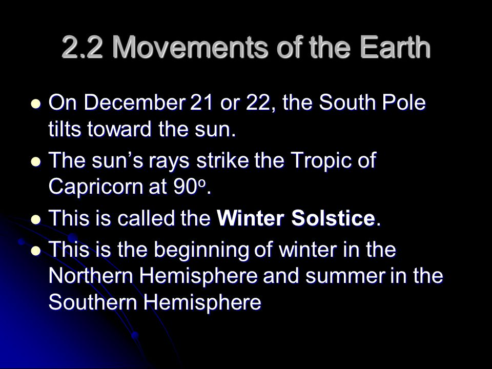 2.2 Movements of the Earth On December 21 or 22, the South Pole tilts toward the sun. The sun's rays strike the Tropic of Capricorn at 90o.