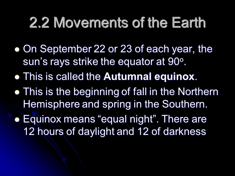 2.2 Movements of the Earth On September 22 or 23 of each year, the sun's rays strike the equator at 90o.