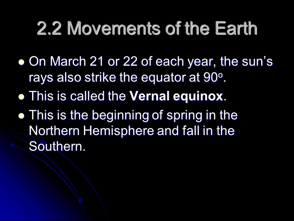 2.2 Movements of the Earth On March 21 or 22 of each year, the sun's rays also strike the equator at 90o.