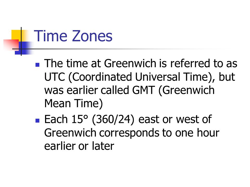 Time Zones The time at Greenwich is referred to as UTC (Coordinated Universal Time), but was earlier called GMT (Greenwich Mean Time)