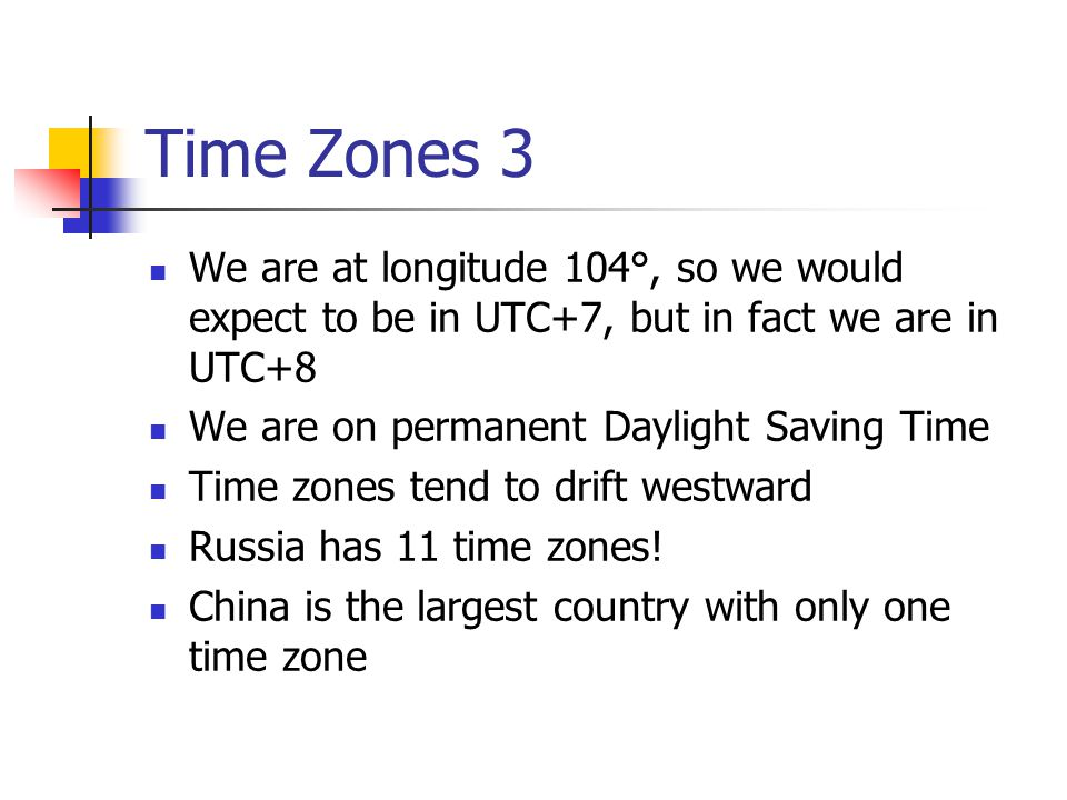 Time Zones 3 We are at longitude 104°, so we would expect to be in UTC+7, but in fact we are in UTC+8.
