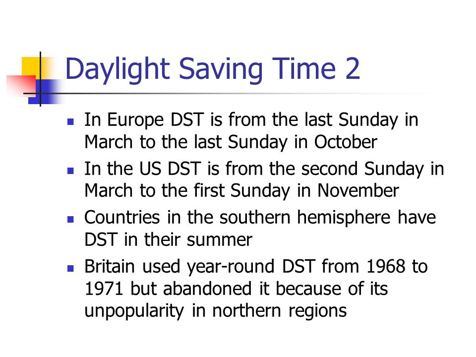 Daylight Saving Time 2 In Europe DST is from the last Sunday in March to the last Sunday in October.