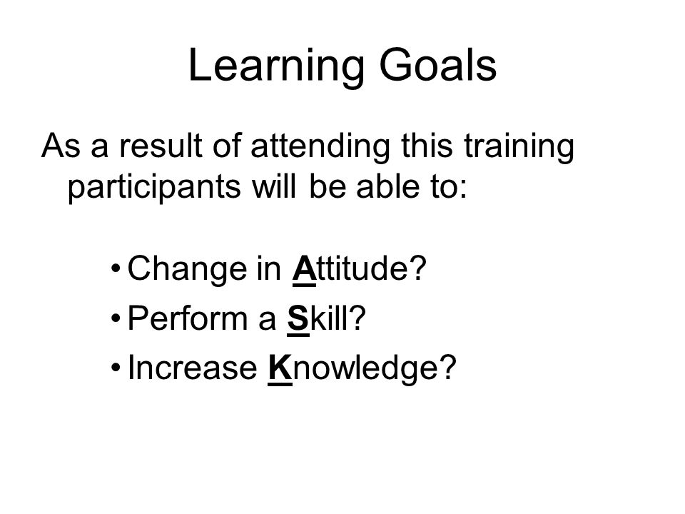 Learning Goals As a result of attending this training participants will be able to: Change in Attitude