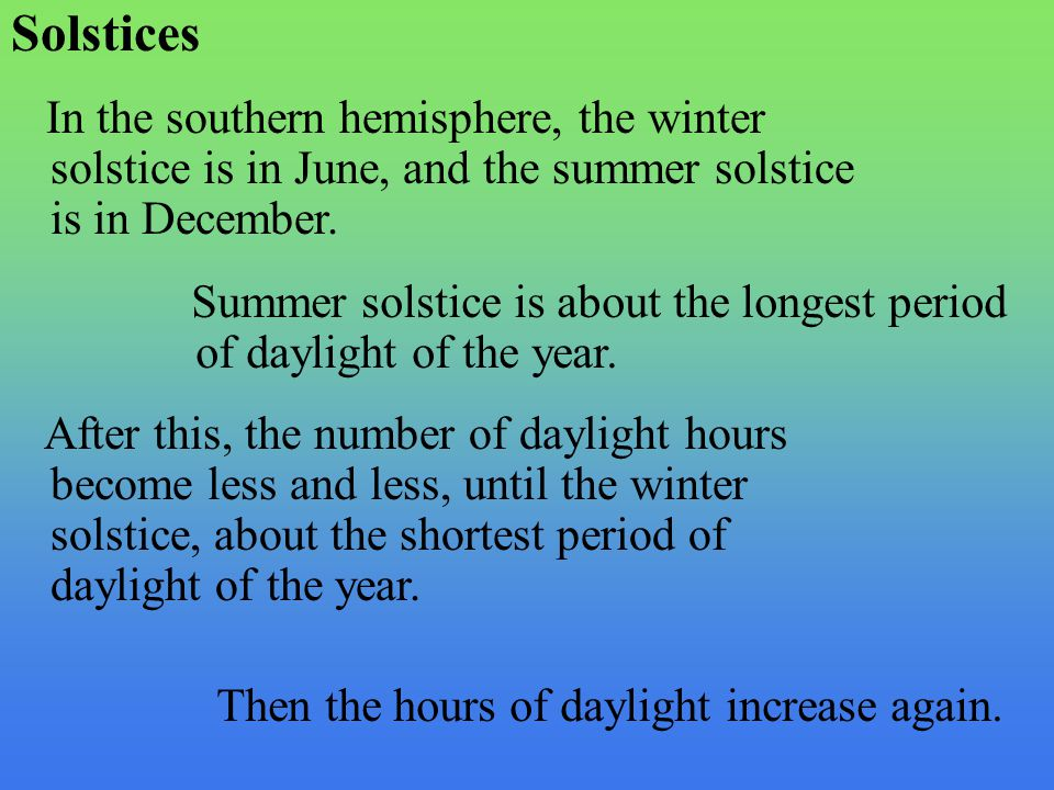 Solstices In the southern hemisphere, the winter solstice is in June, and the summer solstice is in December.
