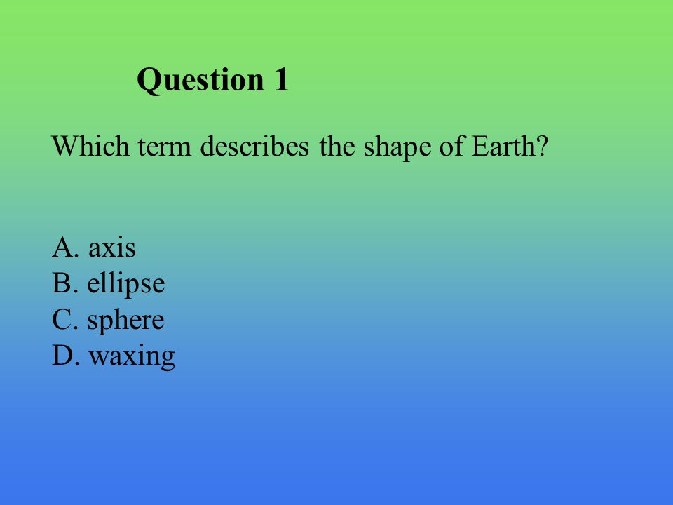 Question 1 Which term describes the shape of Earth A. axis B. ellipse