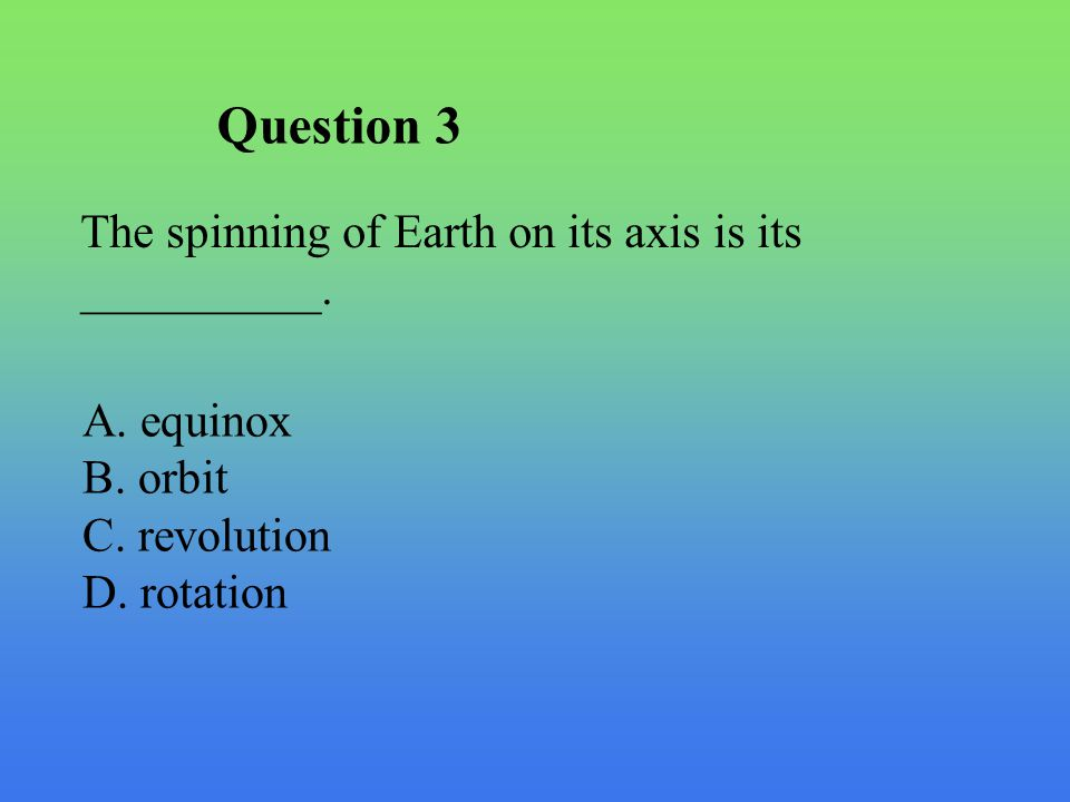Question 3 The spinning of Earth on its axis is its __________.