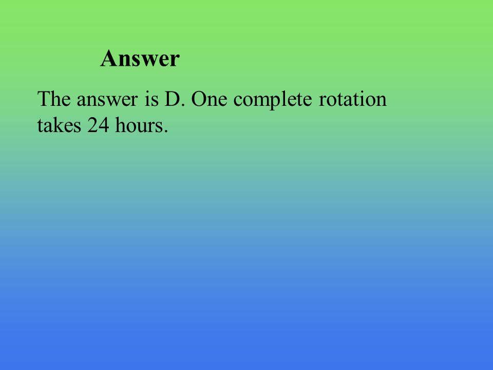 Answer The answer is D. One complete rotation takes 24 hours.