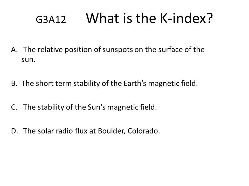 G3A12 What is the K-index The relative position of sunspots on the surface of the sun. The short term stability of the Earth's magnetic field.