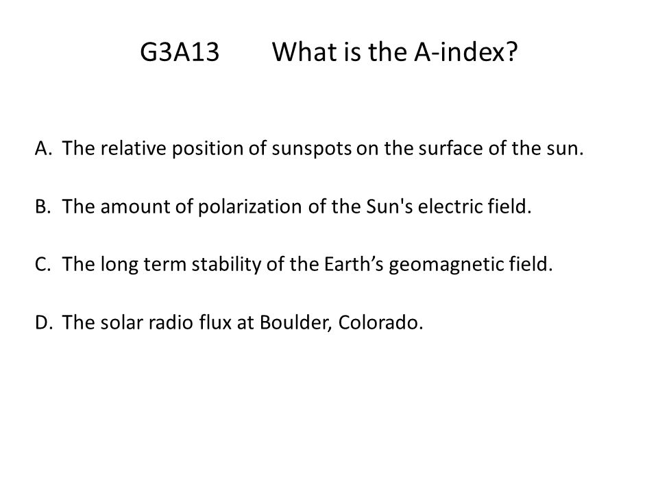 G3A13 What is the A-index The relative position of sunspots on the surface of the sun. The amount of polarization of the Sun s electric field.