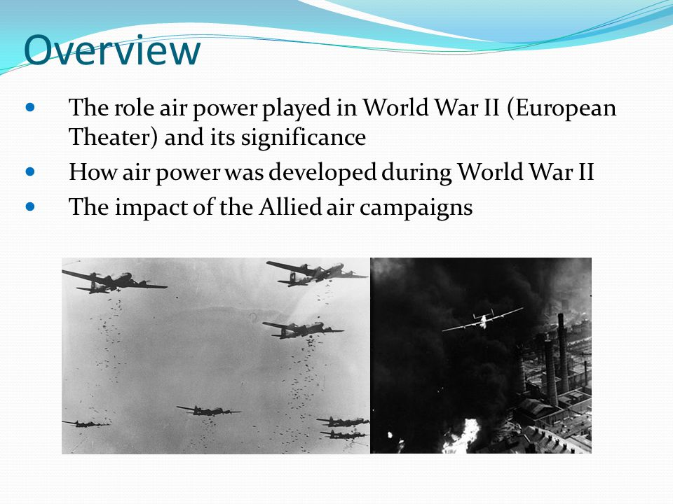 Overview The role air power played in World War II (European Theater) and its significance. How air power was developed during World War II.
