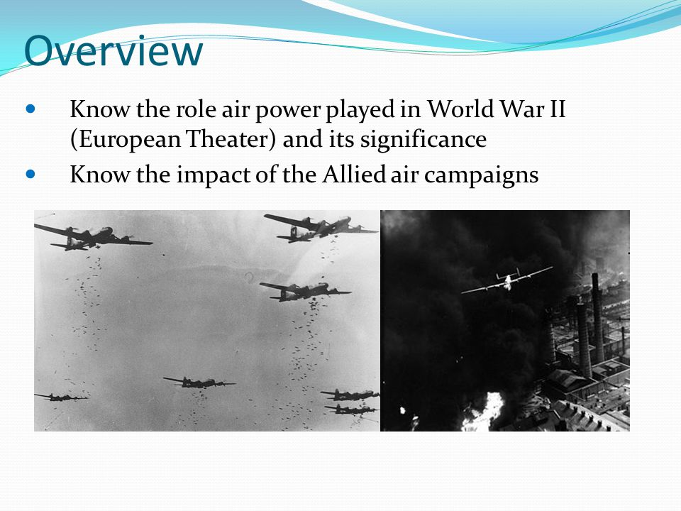 Overview Know the role air power played in World War II (European Theater) and its significance.