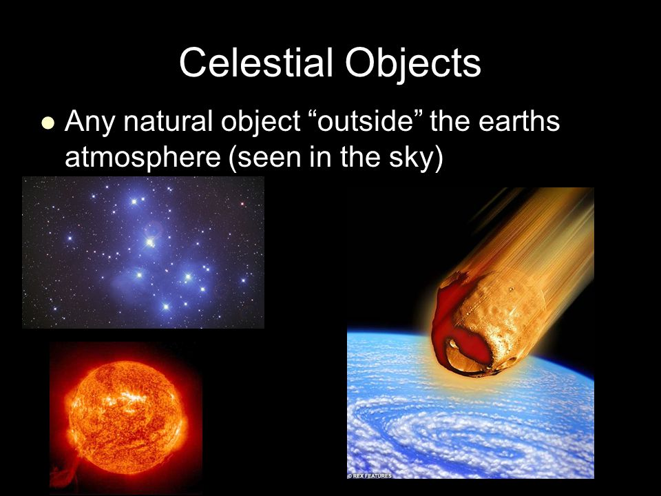 Celestial Objects Any natural object outside the earths atmosphere (seen in the sky)