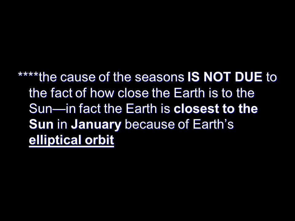 ****the cause of the seasons IS NOT DUE to the fact of how close the Earth is to the Sun—in fact the Earth is closest to the Sun in January because of Earth's elliptical orbit