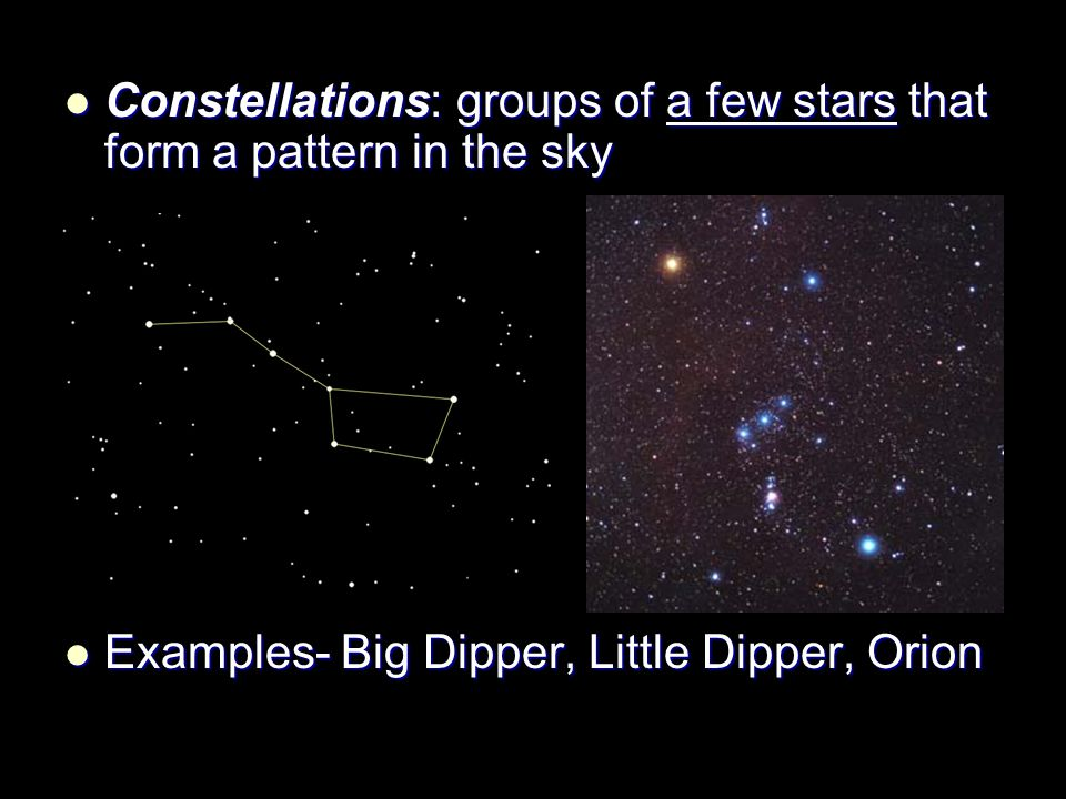 Constellations: groups of a few stars that form a pattern in the sky