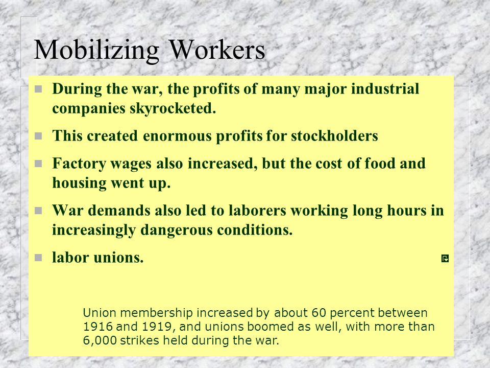 Mobilizing Workers During the war, the profits of many major industrial companies skyrocketed. This created enormous profits for stockholders.