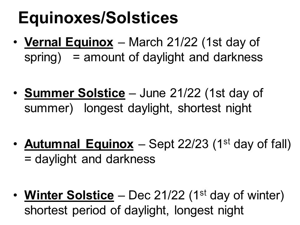 Equinoxes/Solstices Vernal Equinox – March 21/22 (1st day of spring) = amount of daylight and darkness.