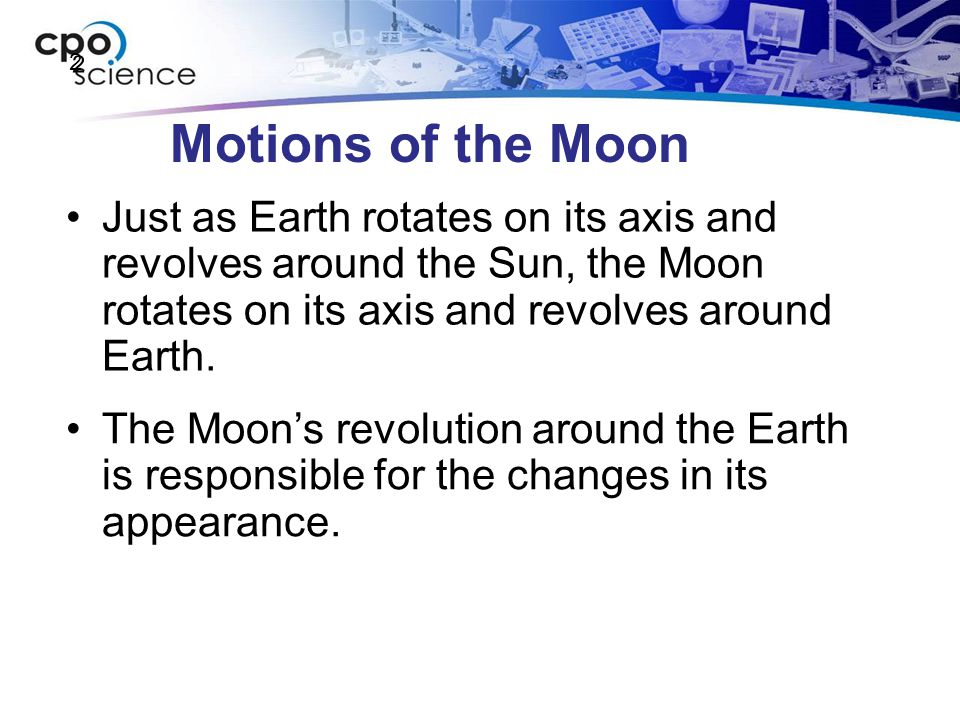 2 Motions of the Moon. Just as Earth rotates on its axis and revolves around the Sun, the Moon rotates on its axis and revolves around Earth.