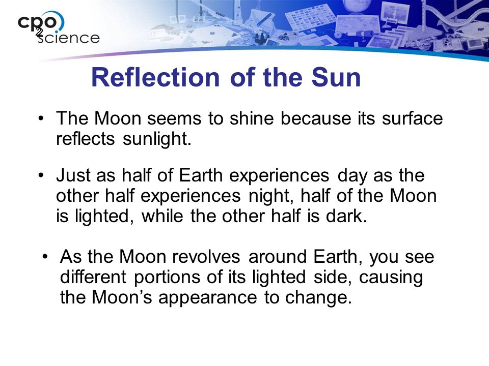 2 Reflection of the Sun. The Moon seems to shine because its surface reflects sunlight.