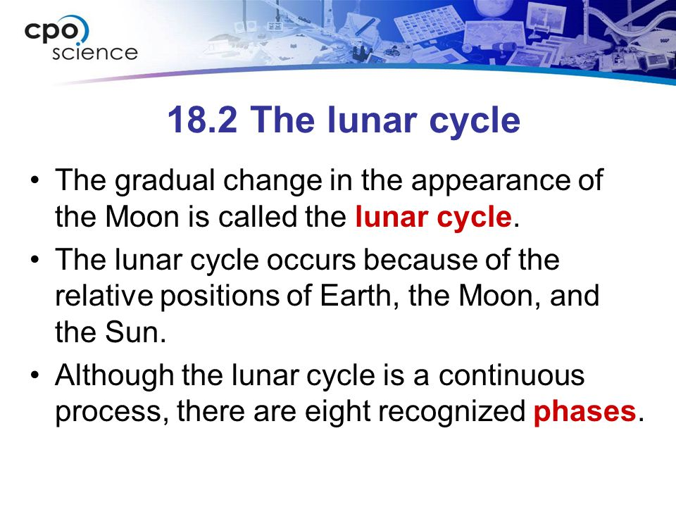 18.2 The lunar cycle The gradual change in the appearance of the Moon is called the lunar cycle.