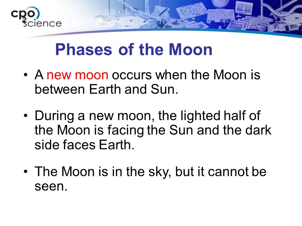 2 Phases of the Moon. A new moon occurs when the Moon is between Earth and Sun.
