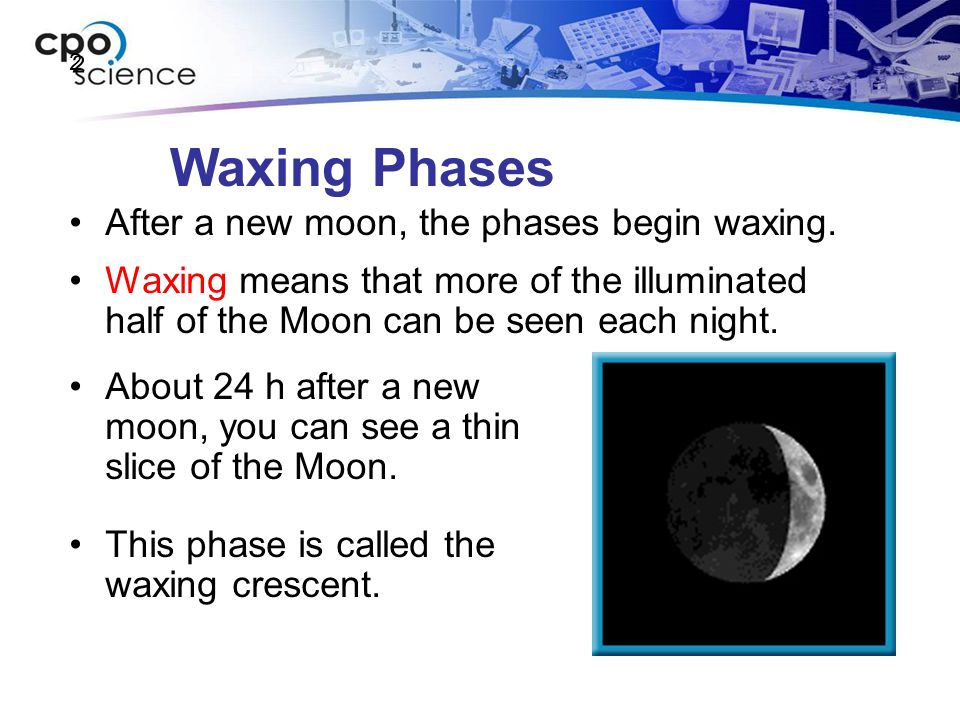 Waxing Phases After a new moon, the phases begin waxing.