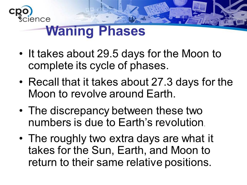 2 Waning Phases. It takes about 29.5 days for the Moon to complete its cycle of phases.