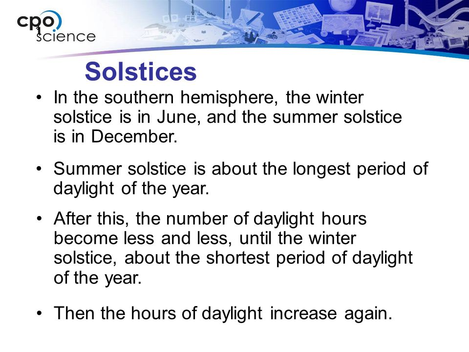 1 Solstices. In the southern hemisphere, the winter solstice is in June, and the summer solstice is in December.