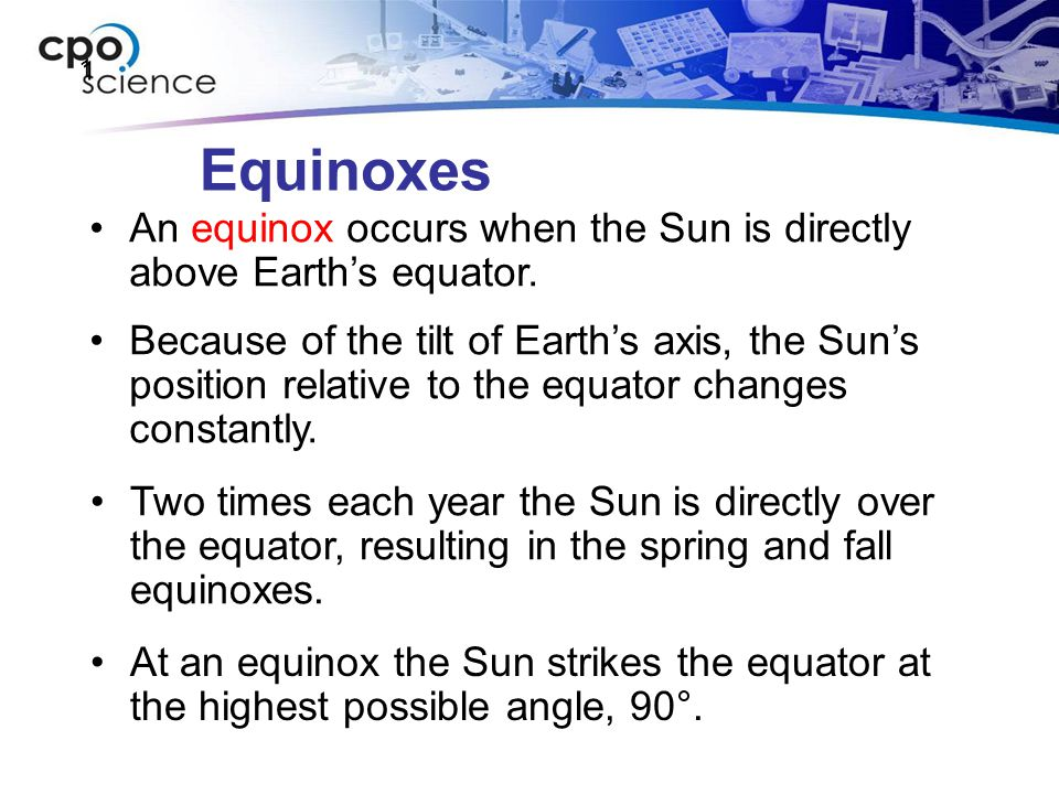 1 Equinoxes. An equinox occurs when the Sun is directly above Earth's equator.