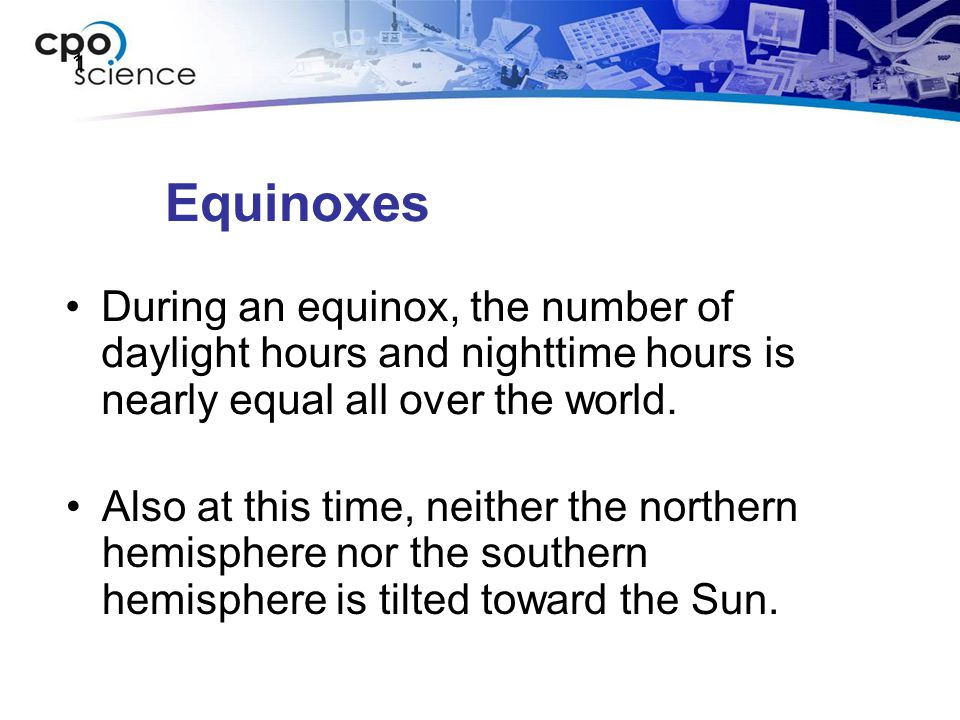 1 Equinoxes. During an equinox, the number of daylight hours and nighttime hours is nearly equal all over the world.
