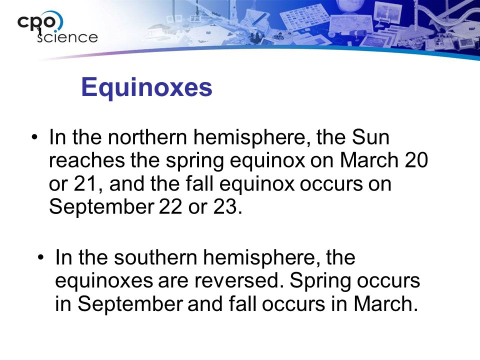 1 Equinoxes. In the northern hemisphere, the Sun reaches the spring equinox on March 20 or 21, and the fall equinox occurs on September 22 or 23.