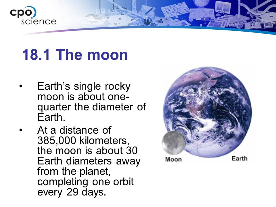 18.1 The moon Earth's single rocky moon is about one-quarter the diameter of Earth.