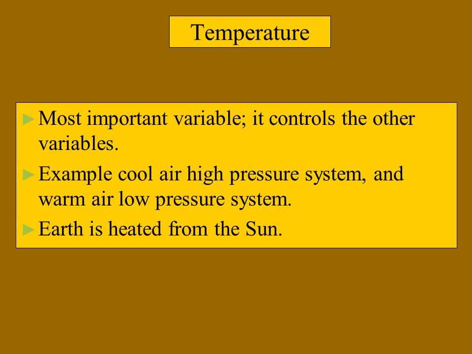 Temperature Most important variable; it controls the other variables.