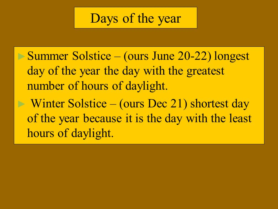 Days of the year Summer Solstice – (ours June 20-22) longest day of the year the day with the greatest number of hours of daylight.