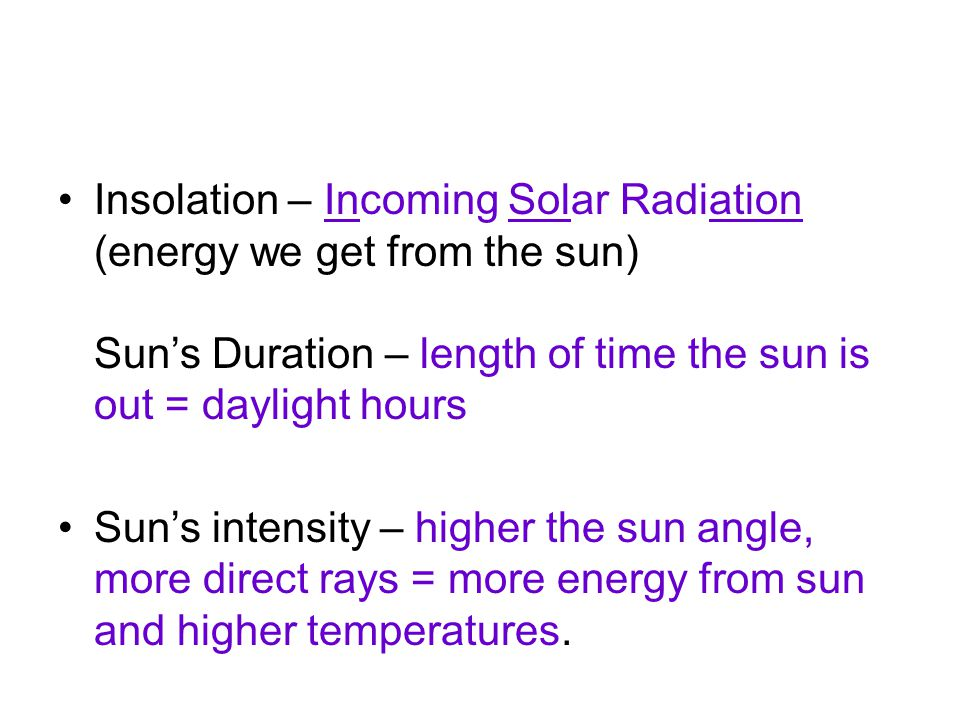 Insolation – Incoming Solar Radiation (energy we get from the sun) Sun's Duration – length of time the sun is out = daylight hours