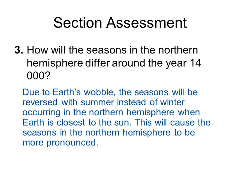 Section Assessment 3. How will the seasons in the northern hemisphere differ around the year 14 000