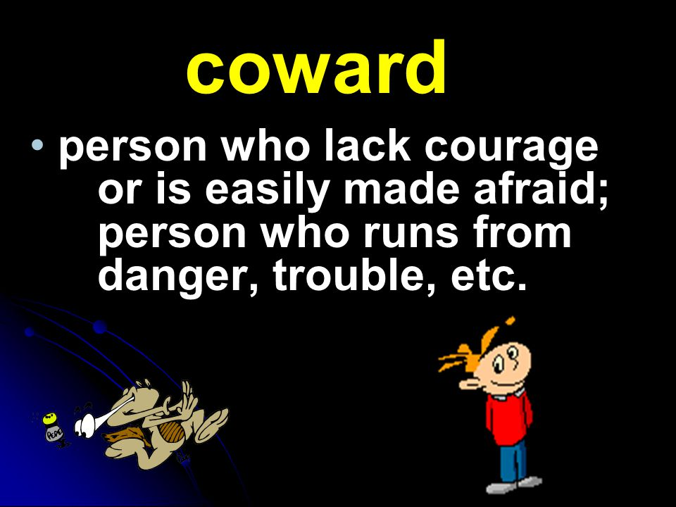 coward person who lack courage or is easily made afraid; person who runs from danger, trouble, etc.