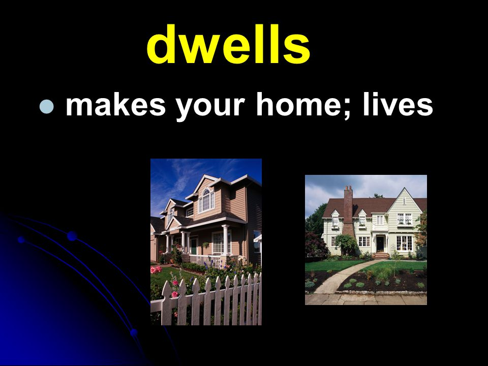dwells makes your home; lives