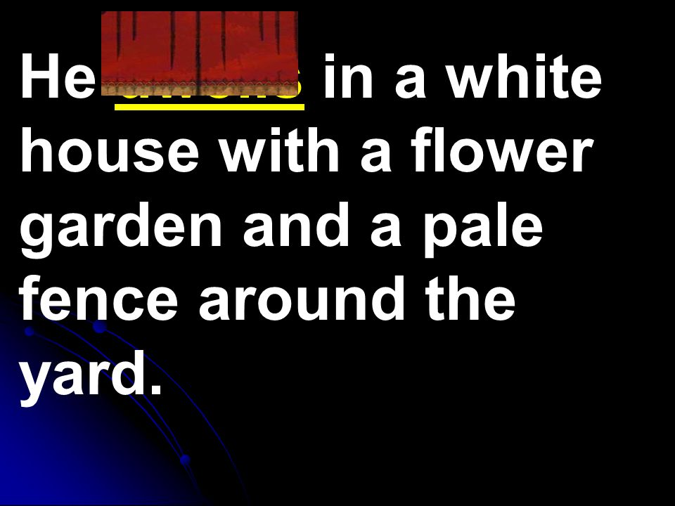 He dwells in a white house with a flower garden and a pale fence around the yard.