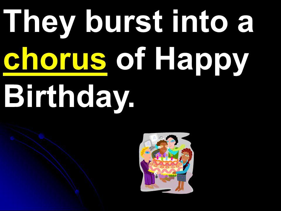 They burst into a chorus of Happy Birthday.