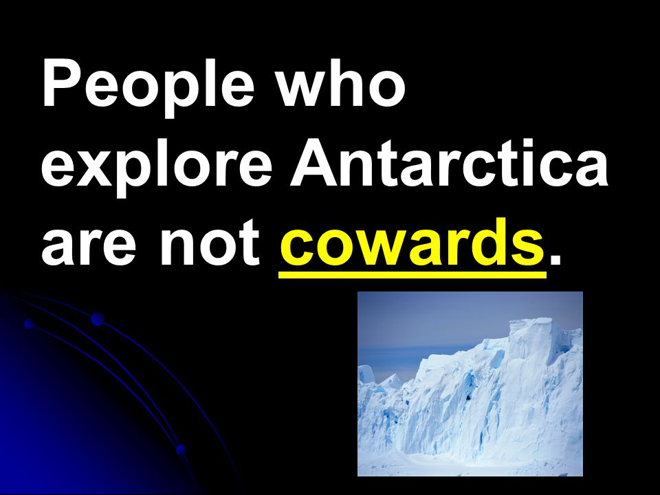 People who explore Antarctica are not cowards.