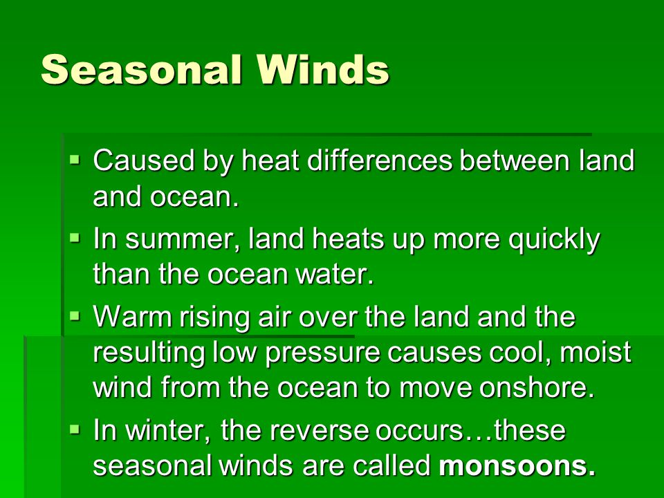 Seasonal Winds Caused by heat differences between land and ocean.