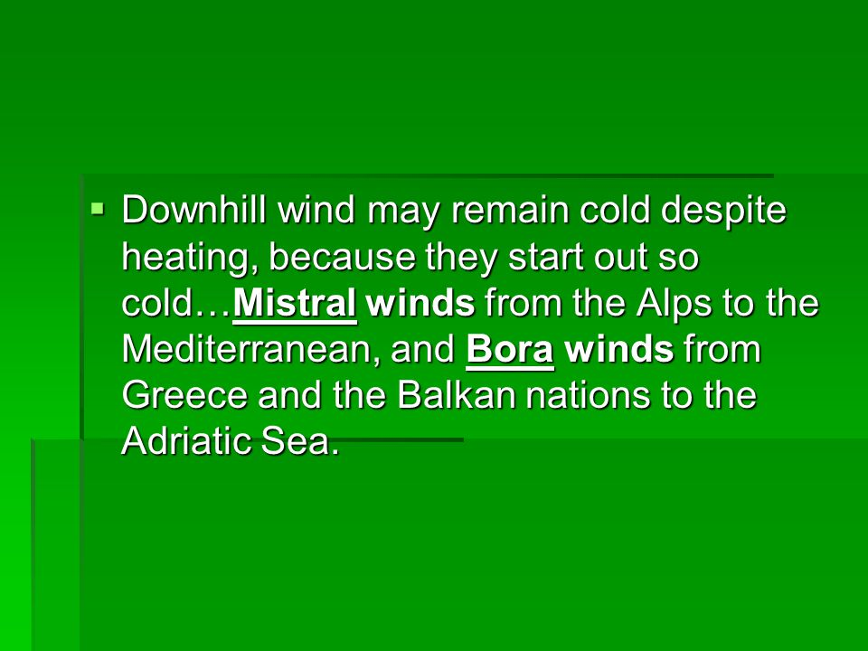 Downhill wind may remain cold despite heating, because they start out so cold…Mistral winds from the Alps to the Mediterranean, and Bora winds from Greece and the Balkan nations to the Adriatic Sea.