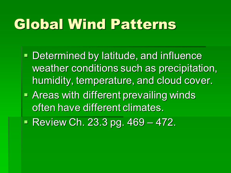 Global Wind Patterns Determined by latitude, and influence weather conditions such as precipitation, humidity, temperature, and cloud cover.